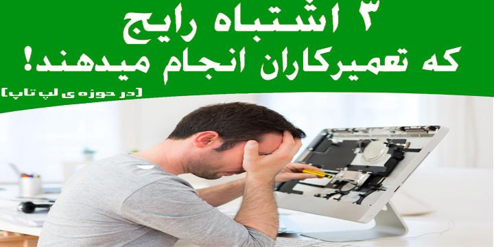 3 اشتباه رایج تعمیرکاران لپ تاپ